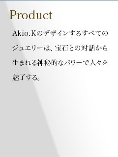All jewelry designed by Akio. K appeals by tapping into the mysterious power of dialog  with jewelry.